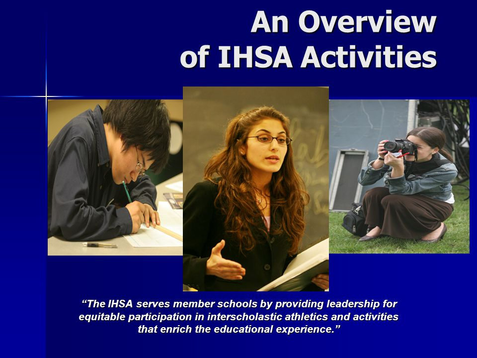 An Overview of IHSA Activities An Overview of IHSA Activities The IHSA serves member schools by providing leadership for equitable participation in interscholastic athletics and activities that enrich the educational experience.