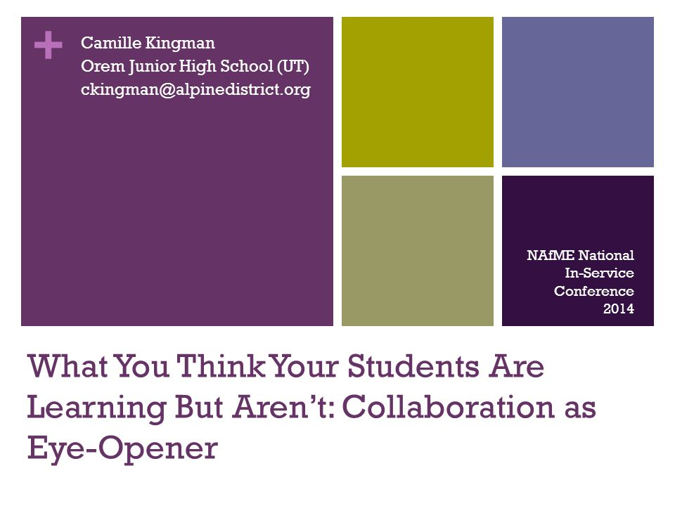 + What You Think Your Students Are Learning But Aren't: Collaboration as Eye-Opener Camille Kingman Orem Junior High School (UT) ckingman@alpinedistri