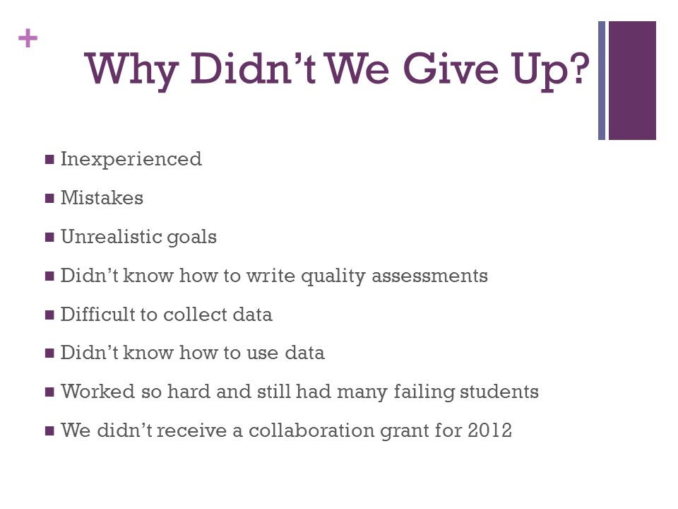+ Why Didn't We Give Up? Inexperienced Mistakes Unrealistic goals Didn't know how to write quality assessments Difficult to collect data Didn't know h
