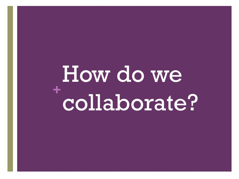 + How do we collaborate?