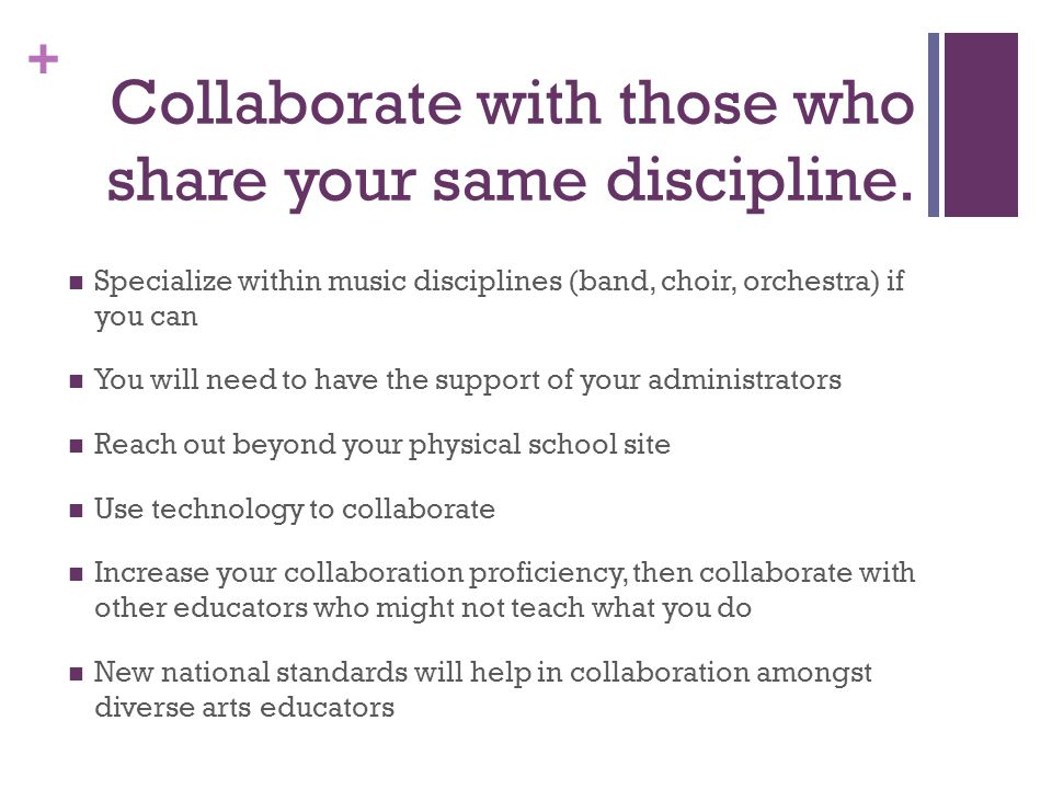 + Collaborate with those who share your same discipline. Specialize within music disciplines (band, choir, orchestra) if you can You will need to have