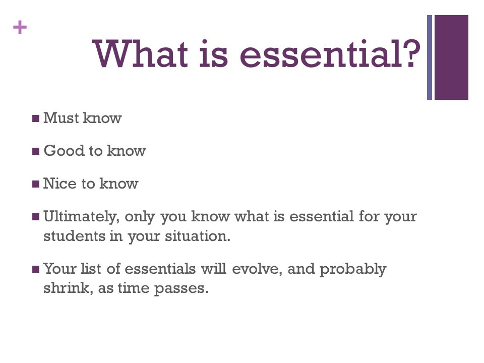 + What is essential? Must know Good to know Nice to know Ultimately, only you know what is essential for your students in your situation. Your list of