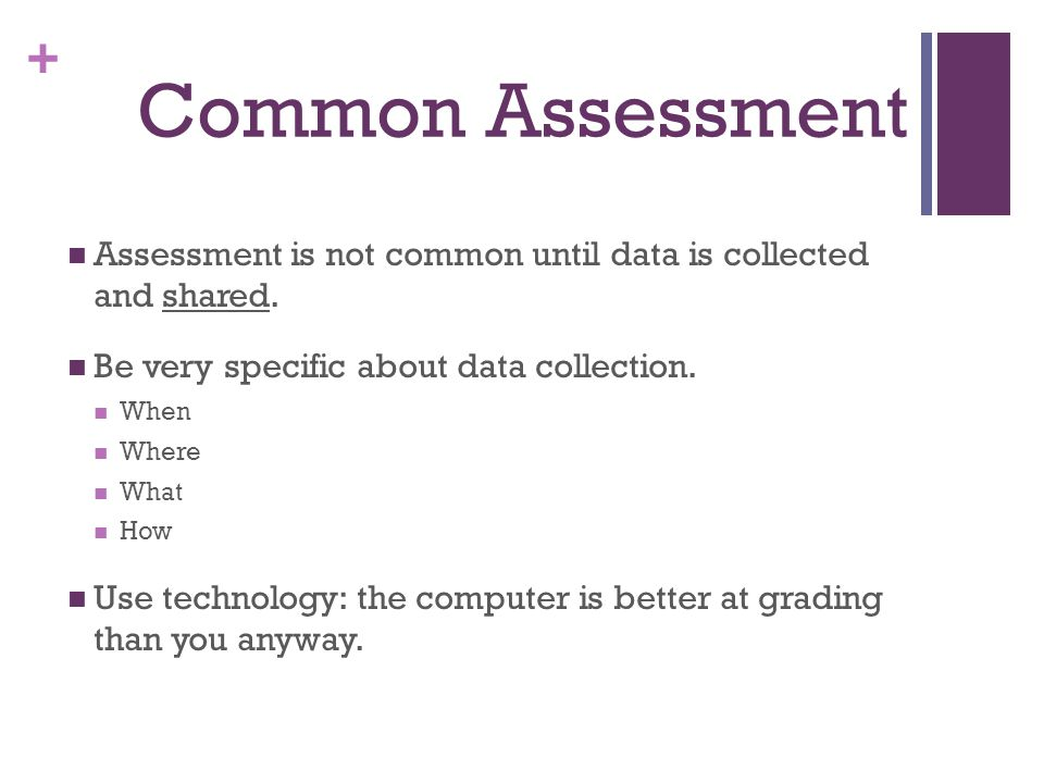 + Common Assessment Assessment is not common until data is collected and shared.