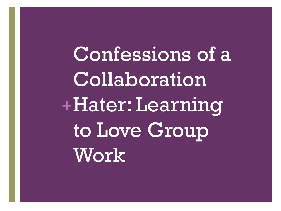 + Confessions of a Collaboration Hater: Learning to Love Group Work