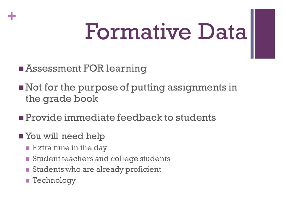 + Formative Data Assessment FOR learning Not for the purpose of putting assignments in the grade book Provide immediate feedback to students You will