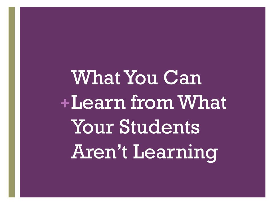 + What You Can Learn from What Your Students Aren't Learning
