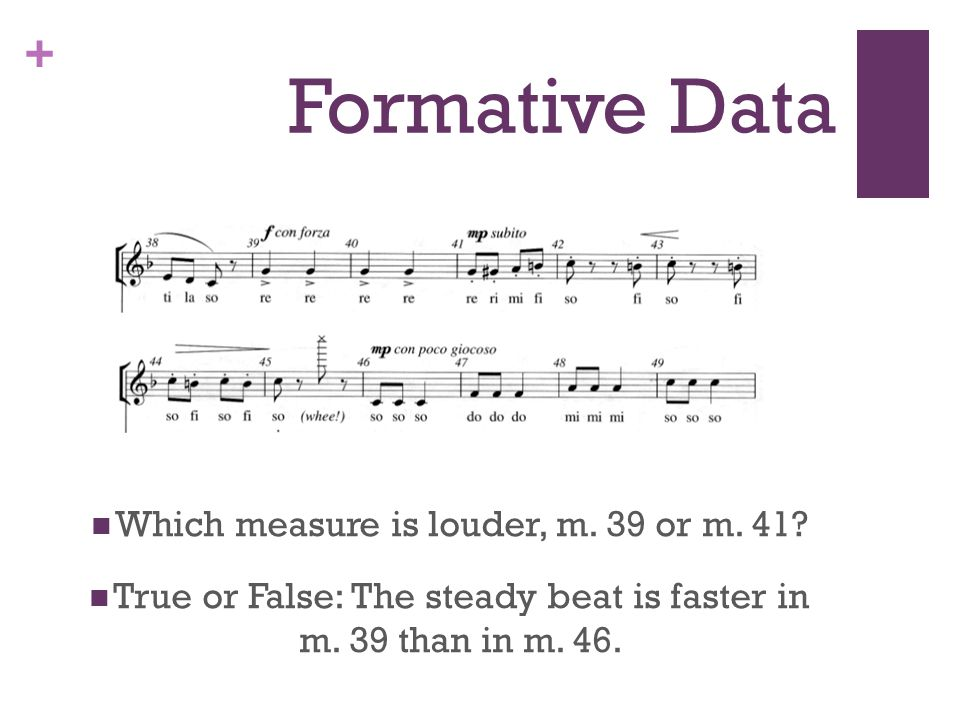 + Formative Data Which measure is louder, m. 39 or m. 41? True or False: The steady beat is faster in m. 39 than in m. 46.