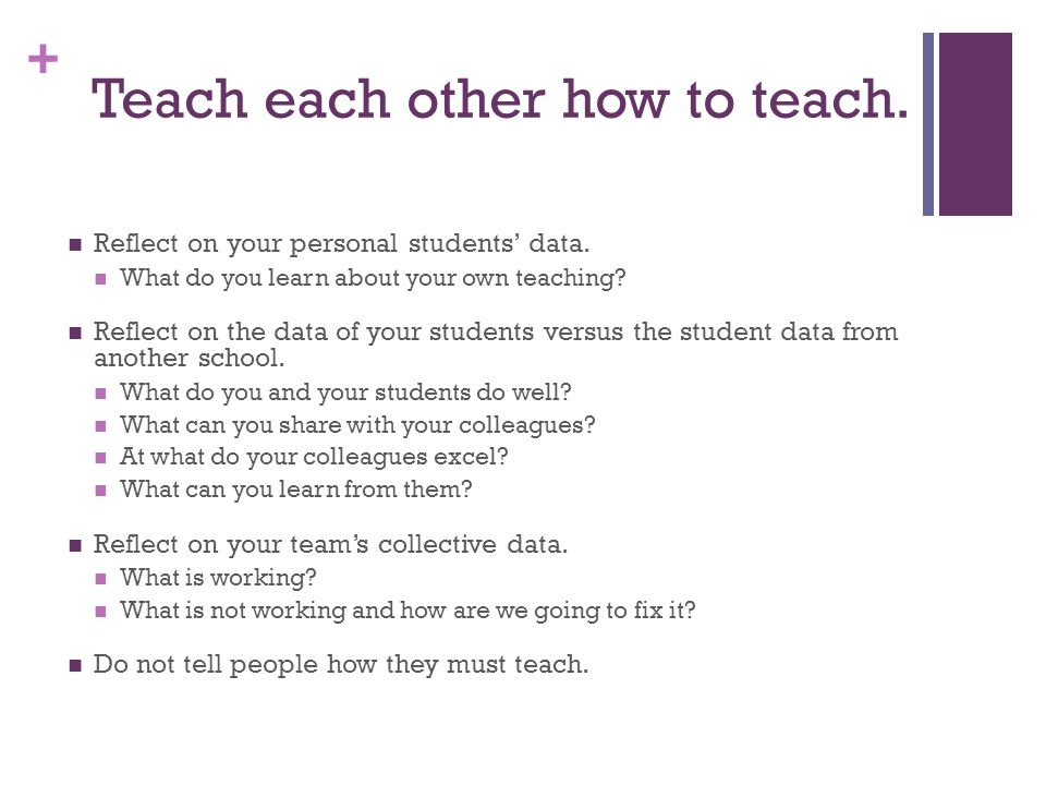 + Teach each other how to teach. Reflect on your personal students' data. What do you learn about your own teaching? Reflect on the data of your stude