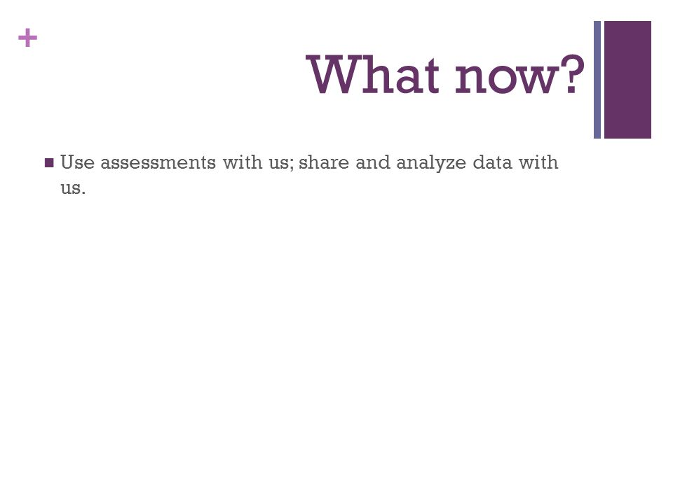 + What now Use assessments with us; share and analyze data with us.