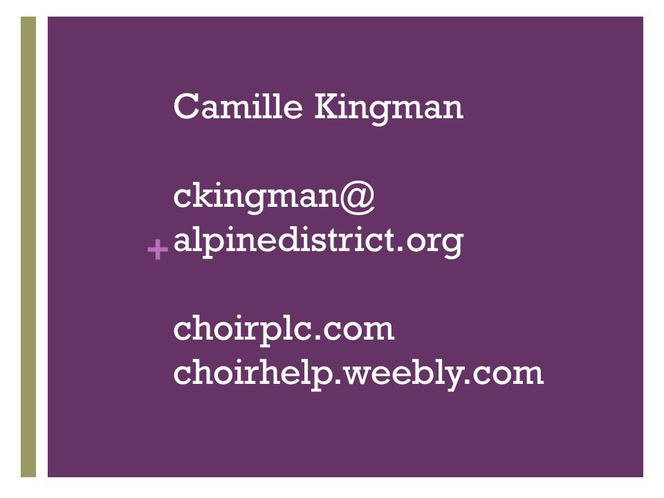 + Camille Kingman ckingman@ alpinedistrict.org choirplc.com choirhelp.weebly.com