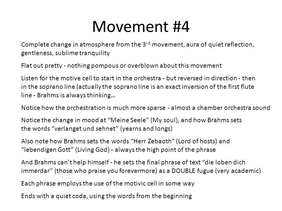 Movement #4 Complete change in atmosphere from the 3 rd movement, aura of quiet reflection, gentleness, sublime tranquility Flat out pretty - nothing pompous or overblown about this movement Listen for the motive cell to start in the orchestra - but reversed in direction - then in the soprano line (actually the soprano line is an exact inversion of the first flute line - Brahms is always thinking… Notice how the orchestration is much more sparse - almost a chamber orchestra sound Notice the change in mood at Meine Seele (My soul), and how Brahms sets the words verlanget und sehnet (yearns and longs) Also note how Brahms sets the words Herr Zebaoth (Lord of hosts) and lebendigen Gott (Living God) - always the high point of the phrase And Brahms can't help himself - he sets the final phrase of text die loben dich immerdar (those who praise you forevermore) as a DOUBLE fugue (very academic) Each phrase employs the use of the motivic cell in some way Ends with a quiet coda, using the words from the beginning