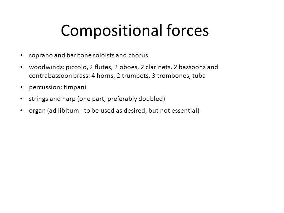 Compositional forces soprano and baritone soloists and chorus woodwinds: piccolo, 2 flutes, 2 oboes, 2 clarinets, 2 bassoons and contrabassoon brass: 4 horns, 2 trumpets, 3 trombones, tuba percussion: timpani strings and harp (one part, preferably doubled) organ (ad libitum - to be used as desired, but not essential)