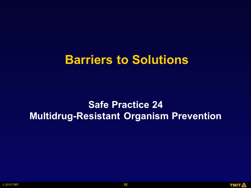 10 © 2010 TMIT Barriers to Solutions Safe Practice 24 Multidrug-Resistant Organism Prevention
