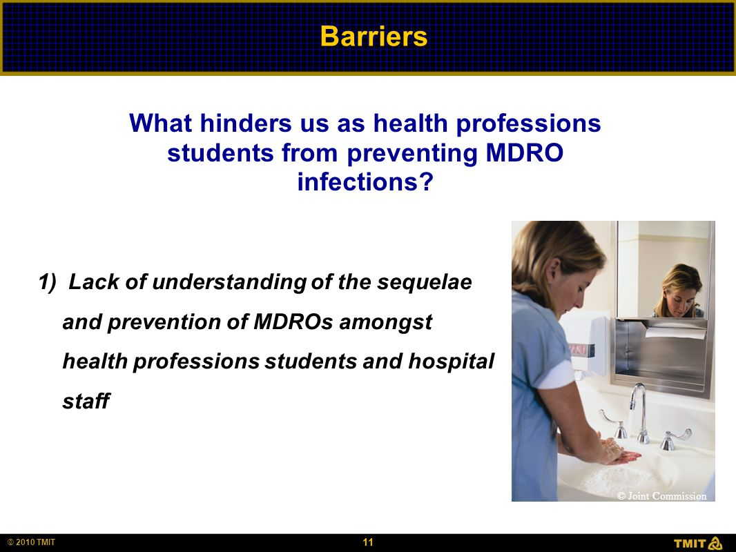 11 © 2010 TMIT Barriers 1) Lack of understanding of the sequelae and prevention of MDROs amongst health professions students and hospital staff What h