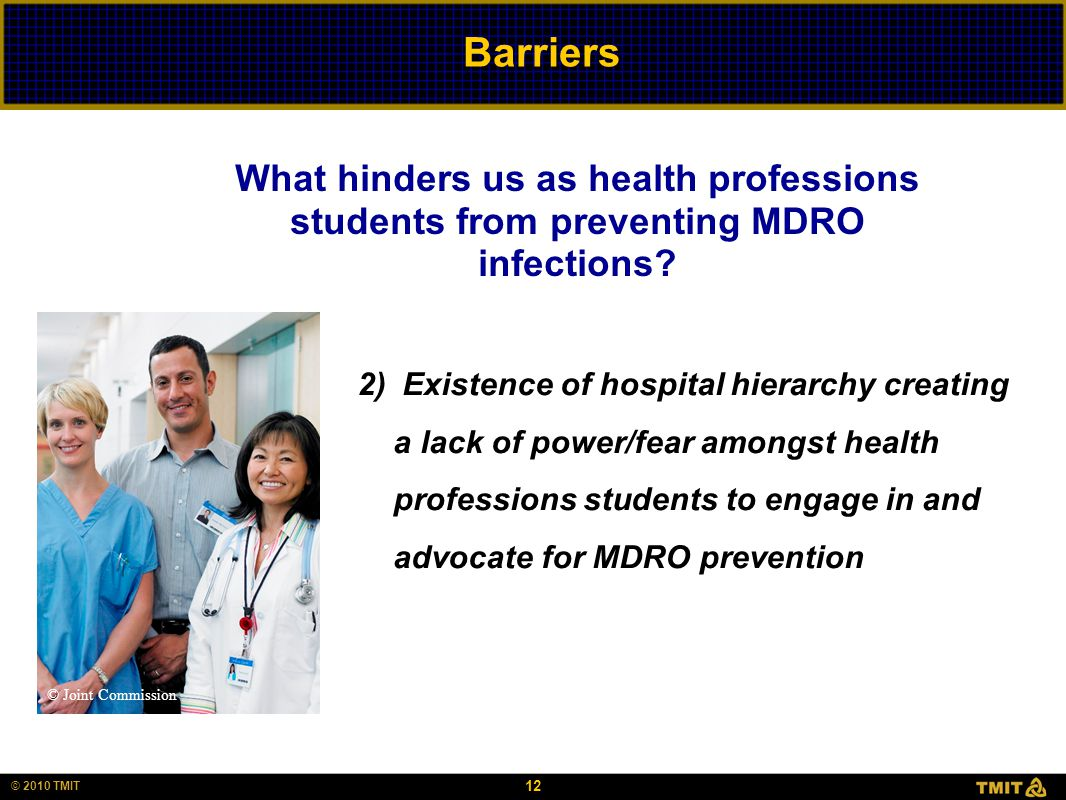 12 © 2010 TMIT Barriers 2) Existence of hospital hierarchy creating a lack of power/fear amongst health professions students to engage in and advocate for MDRO prevention What hinders us as health professions students from preventing MDRO infections.