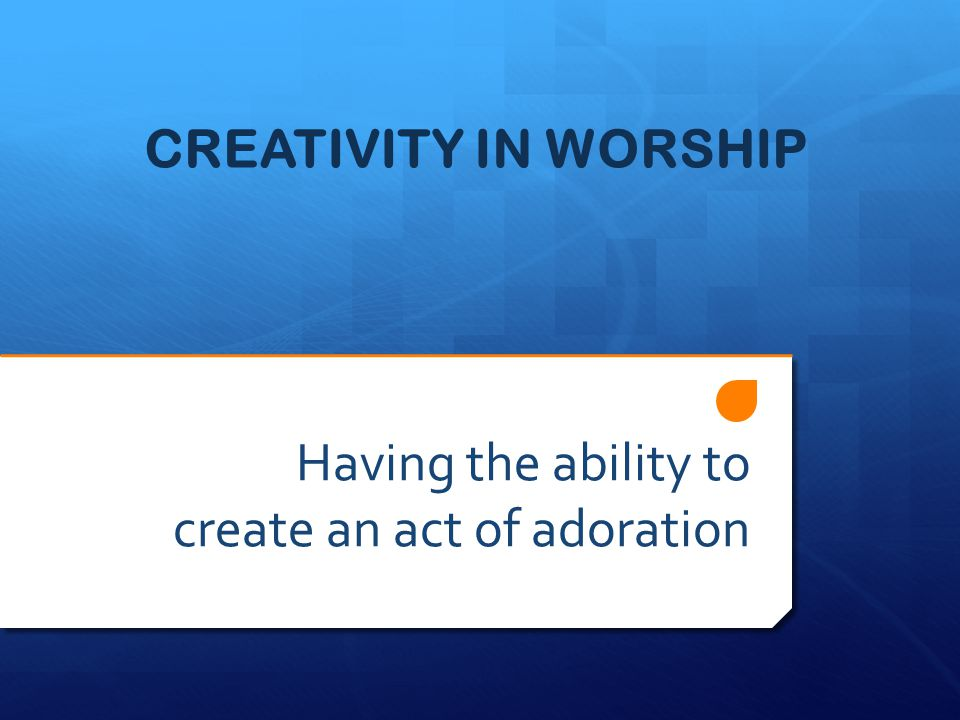 CREATIVITY IN WORSHIP Having the ability to create an act of adoration