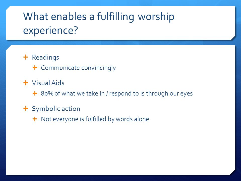 What enables a fulfilling worship experience?  Readings  Communicate convincingly  Visual Aids  80% of what we take in / respond to is through our
