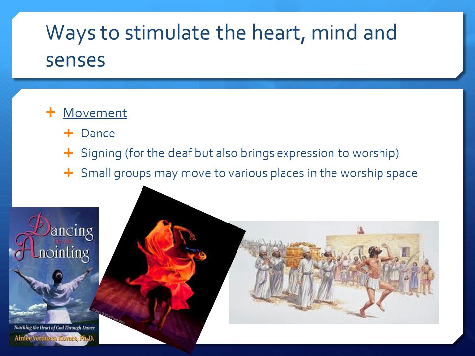 Ways to stimulate the heart, mind and senses  Movement  Dance  Signing (for the deaf but also brings expression to worship)  Small groups may move