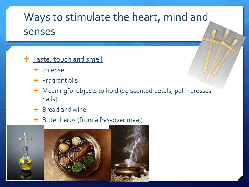 Ways to stimulate the heart, mind and senses  Taste, touch and smell  Incense  Fragrant oils  Meaningful objects to hold (eg scented petals, palm