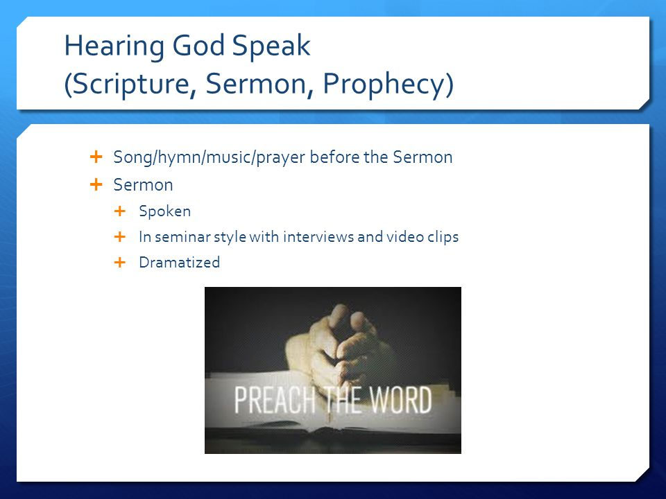 Hearing God Speak (Scripture, Sermon, Prophecy)  Song/hymn/music/prayer before the Sermon  Sermon  Spoken  In seminar style with interviews and vi