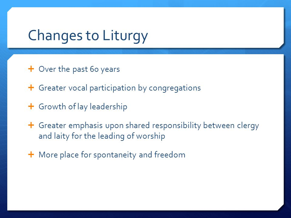 Changes to Liturgy  Over the past 60 years  Greater vocal participation by congregations  Growth of lay leadership  Greater emphasis upon shared r