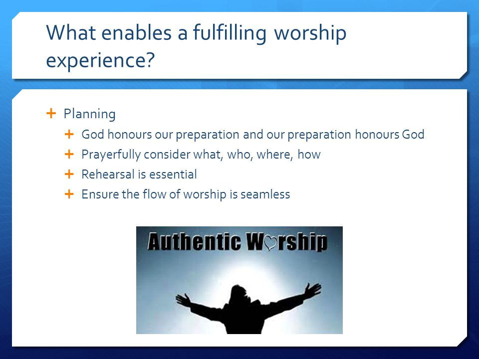 What enables a fulfilling worship experience?  Planning  God honours our preparation and our preparation honours God  Prayerfully consider what, wh
