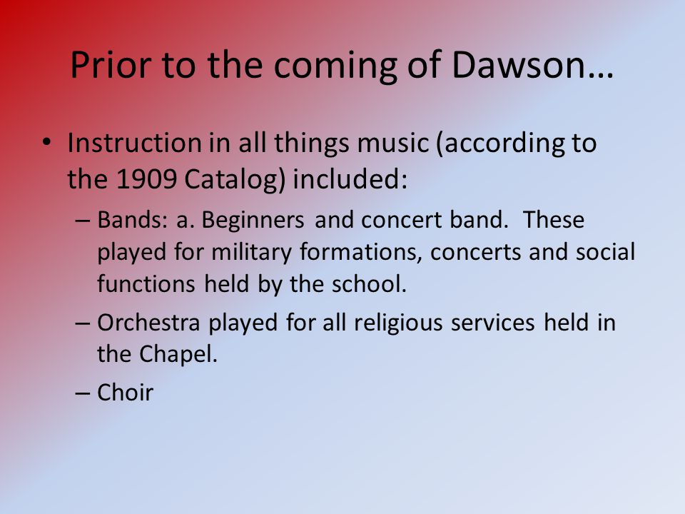Prior to the coming of Dawson… Instruction in all things music (according to the 1909 Catalog) included: – Bands: a.