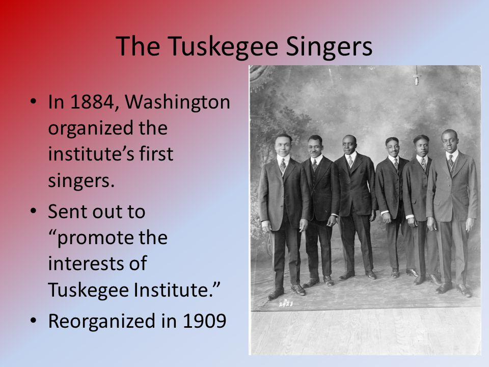 The Tuskegee Singers In 1884, Washington organized the institute's first singers.