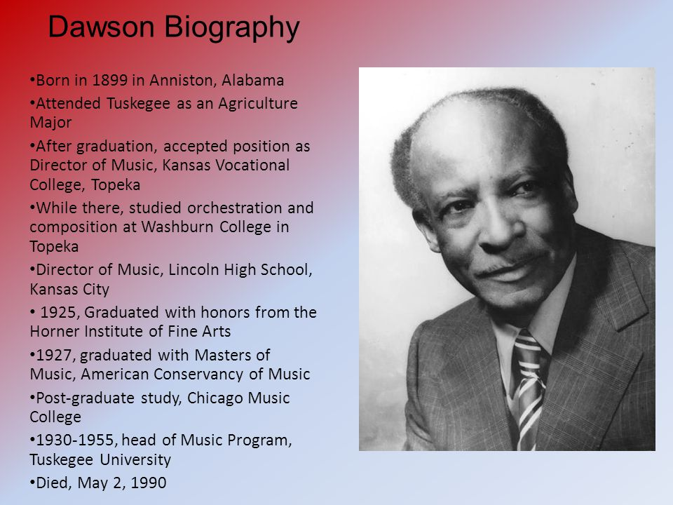 Dawson Biography Born in 1899 in Anniston, Alabama Attended Tuskegee as an Agriculture Major After graduation, accepted position as Director of Music, Kansas Vocational College, Topeka While there, studied orchestration and composition at Washburn College in Topeka Director of Music, Lincoln High School, Kansas City 1925, Graduated with honors from the Horner Institute of Fine Arts 1927, graduated with Masters of Music, American Conservancy of Music Post-graduate study, Chicago Music College 1930-1955, head of Music Program, Tuskegee University Died, May 2, 1990