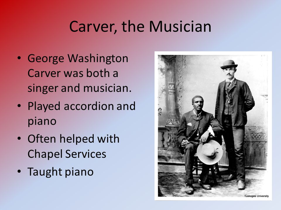 Carver, the Musician George Washington Carver was both a singer and musician.
