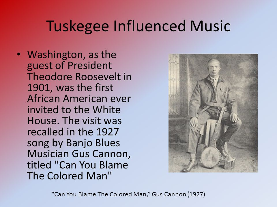 Tuskegee Influenced Music Washington, as the guest of President Theodore Roosevelt in 1901, was the first African American ever invited to the White House.