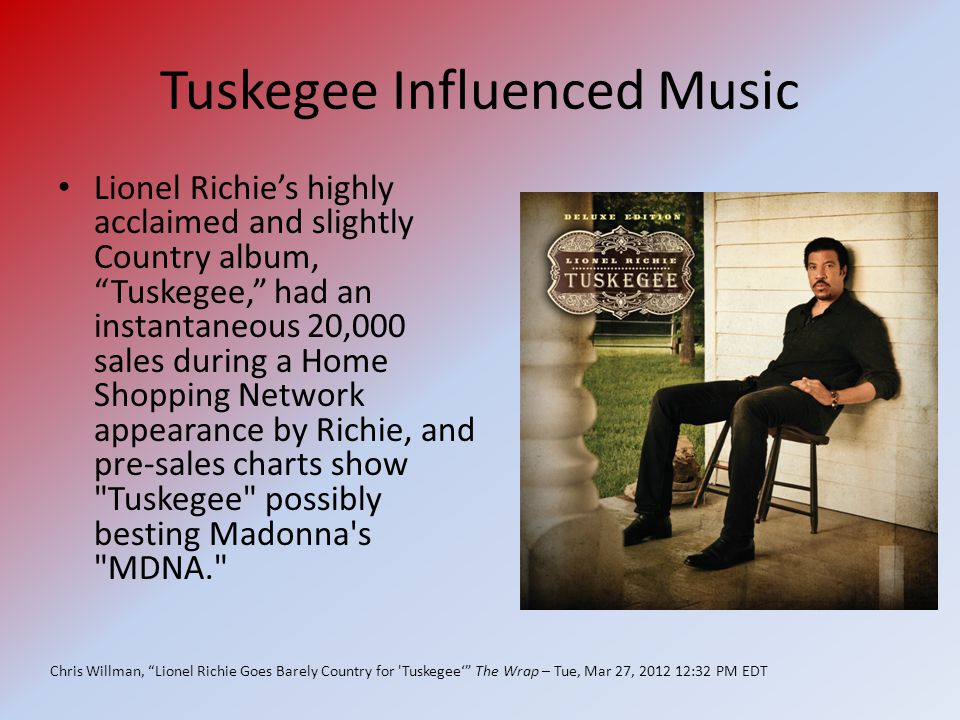 Tuskegee Influenced Music Lionel Richie's highly acclaimed and slightly Country album, Tuskegee, had an instantaneous 20,000 sales during a Home Shopping Network appearance by Richie, and pre-sales charts show Tuskegee possibly besting Madonna s MDNA. Chris Willman, Lionel Richie Goes Barely Country for Tuskegee' The Wrap – Tue, Mar 27, 2012 12:32 PM EDT