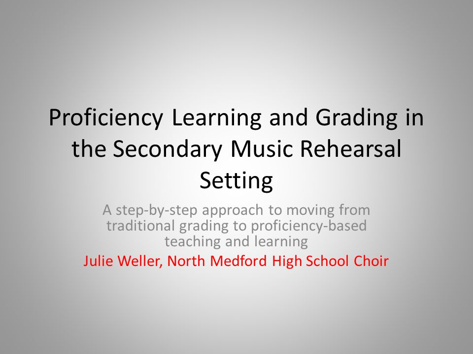 Proficiency Learning and Grading in the Secondary Music Rehearsal Setting A step-by-step approach to moving from traditional grading to proficiency-based teaching and learning Julie Weller, North Medford High School Choir