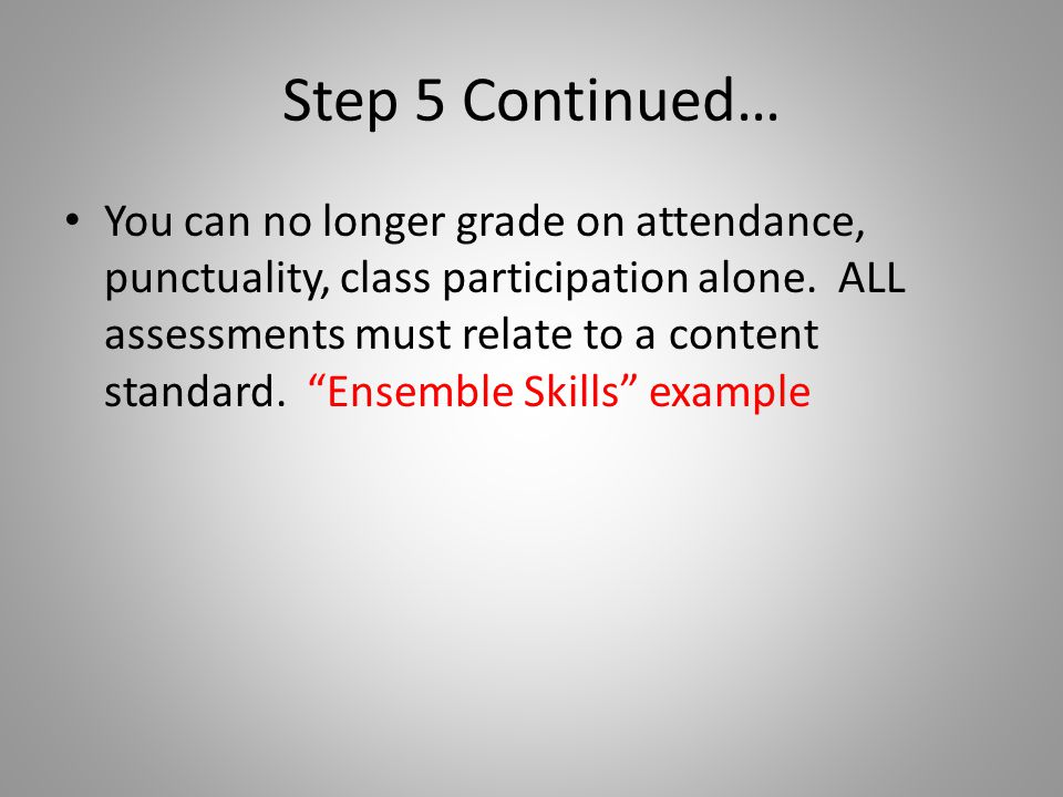 Step 5 Continued… You can no longer grade on attendance, punctuality, class participation alone.