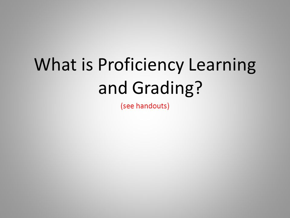 What is Proficiency Learning and Grading? (see handouts)
