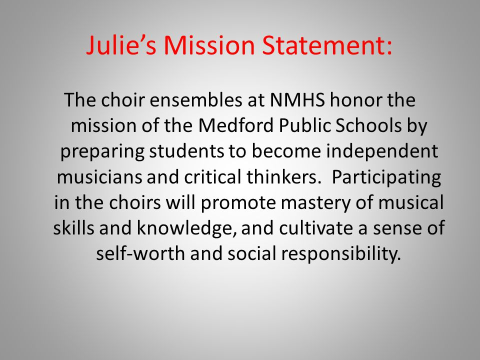 Julie's Mission Statement: The choir ensembles at NMHS honor the mission of the Medford Public Schools by preparing students to become independent musicians and critical thinkers.