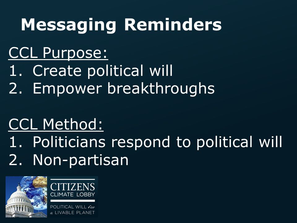 Messaging Reminders CCL Purpose: 1.Create political will 2.Empower breakthroughs CCL Method: 1.Politicians respond to political will 2.Non-partisan