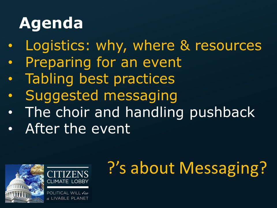 Agenda Logistics: why, where & resources Preparing for an event Tabling best practices Suggested messaging The choir and handling pushback After the e