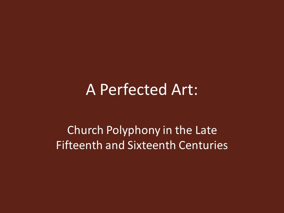 A Perfected Art: Church Polyphony in the Late Fifteenth and Sixteenth Centuries