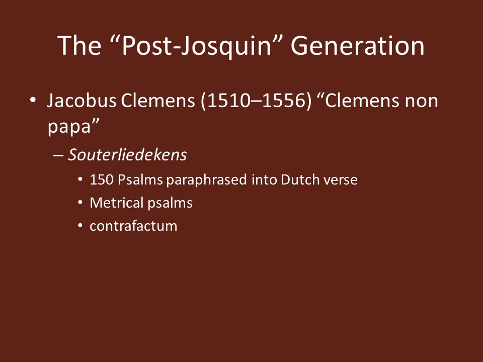 The Post-Josquin Generation Jacobus Clemens (1510–1556) Clemens non papa – Souterliedekens 150 Psalms paraphrased into Dutch verse Metrical psalms contrafactum