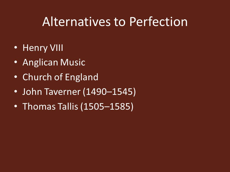 Alternatives to Perfection Henry VIII Anglican Music Church of England John Taverner (1490–1545) Thomas Tallis (1505–1585)