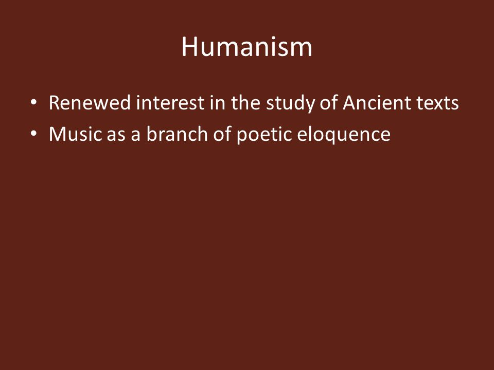 Humanism Renewed interest in the study of Ancient texts Music as a branch of poetic eloquence