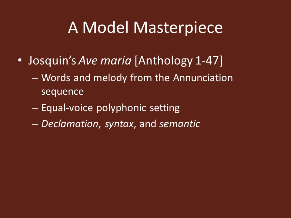 A Model Masterpiece Josquin's Ave maria [Anthology 1-47] – Words and melody from the Annunciation sequence – Equal-voice polyphonic setting – Declamation, syntax, and semantic