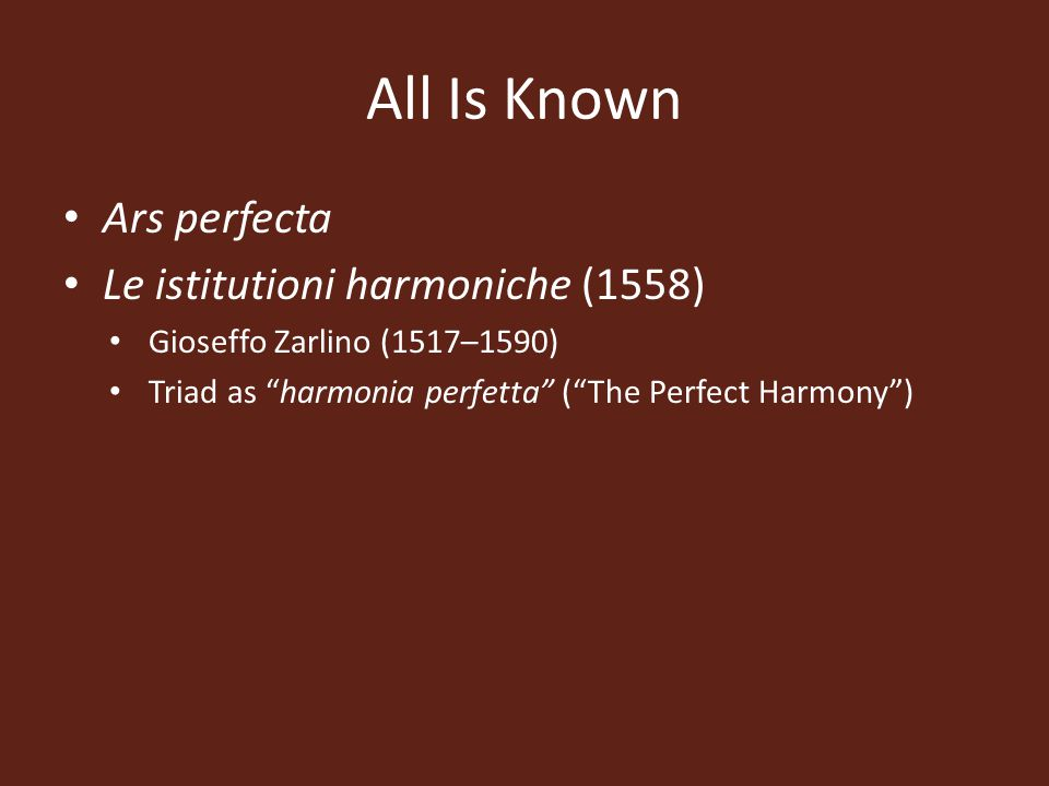 All Is Known Ars perfecta Le istitutioni harmoniche (1558) Gioseffo Zarlino (1517–1590) Triad as harmonia perfetta ( The Perfect Harmony )