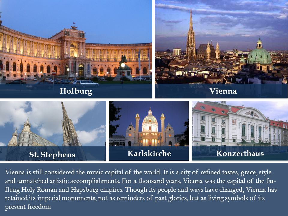 Vienna is still considered the music capital of the world. It is a city of refined tastes, grace, style and unmatched artistic accomplishments. For a