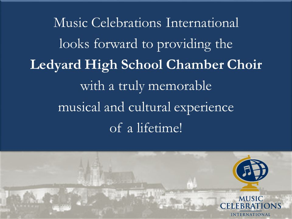 Music Celebrations International looks forward to providing the Ledyard High School Chamber Choir with a truly memorable musical and cultural experien