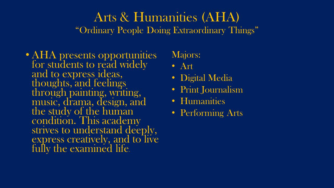 Arts & Humanities (AHA) Ordinary People Doing Extraordinary Things AHA presents opportunities for students to read widely and to express ideas, thoughts, and feelings through painting, writing, music, drama, design, and the study of the human condition.