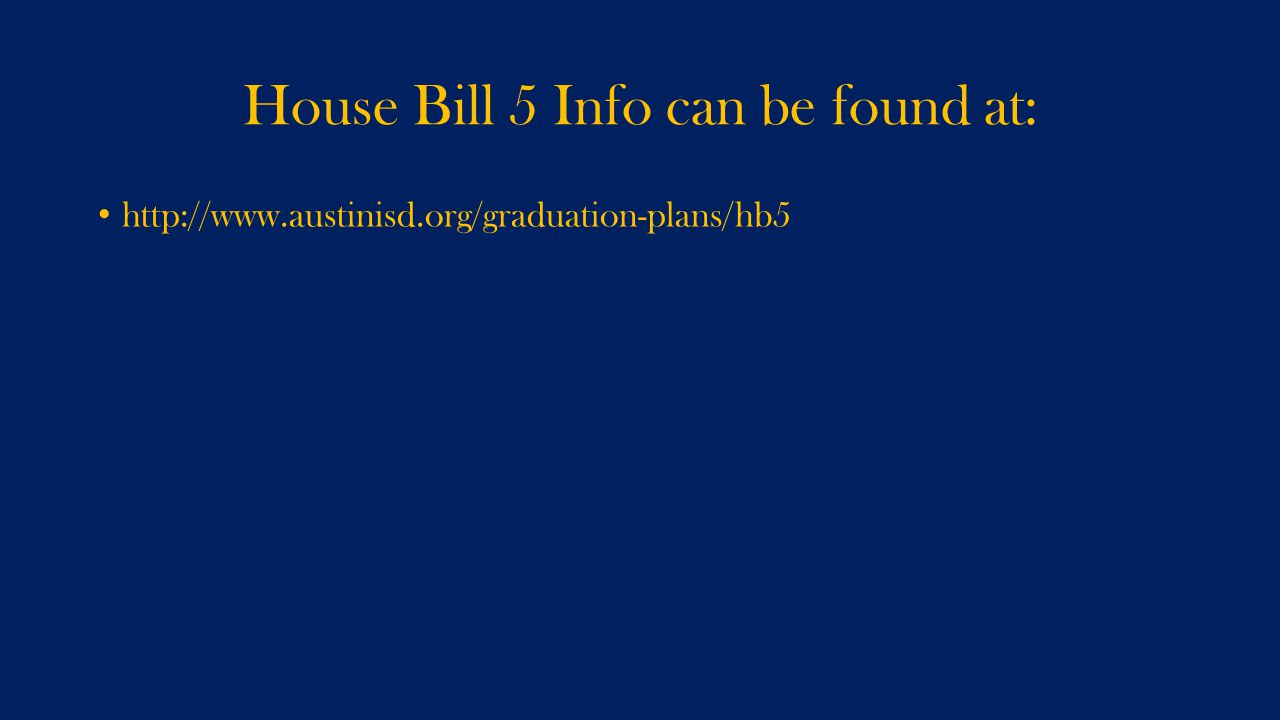 House Bill 5 Info can be found at: http://www.austinisd.org/graduation-plans/hb5