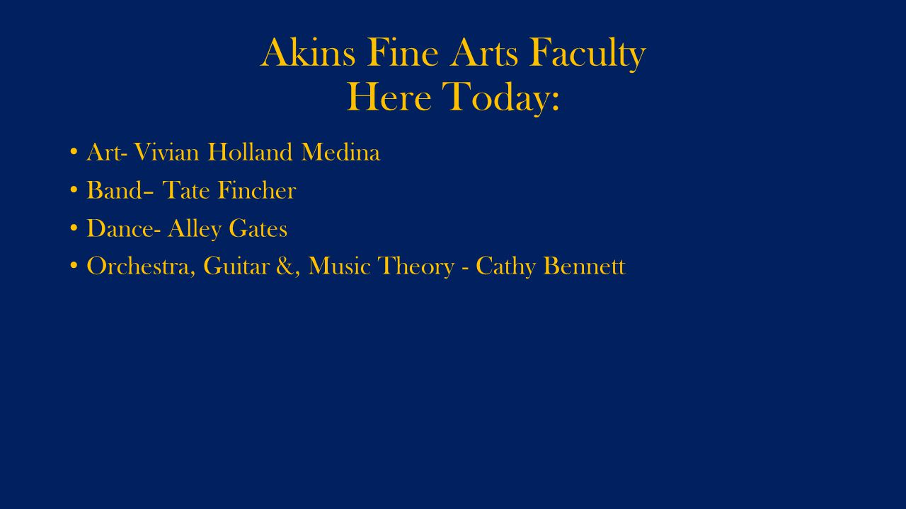 Akins Fine Arts Faculty Here Today: Art- Vivian Holland Medina Band– Tate Fincher Dance- Alley Gates Orchestra, Guitar &, Music Theory - Cathy Bennett