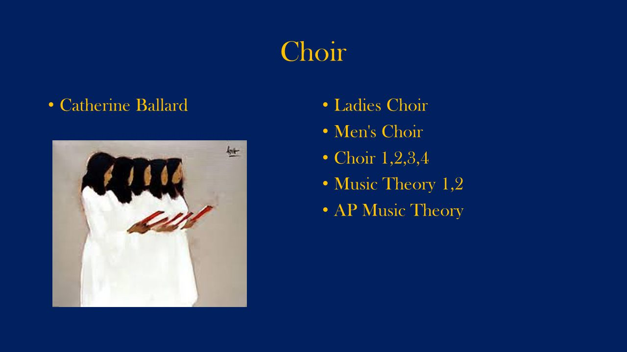 Choir Catherine Ballard Ladies Choir Men s Choir Choir 1,2,3,4 Music Theory 1,2 AP Music Theory
